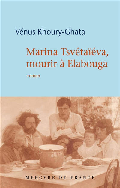 Vénus Khoury Ghata pour Marina Tsvétaïéva, mourir à Elabouga de  (Paris, Gallimard, collection Bleue, Mercure de France, 2019)  |